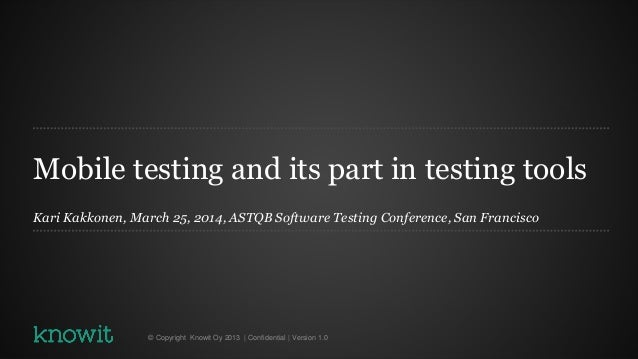 Mobile testing and its part in testing tools Kari Kakkonen, March 25, 2014, ASTQB Software Testing Conference, San Francis...