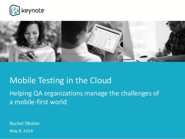 Mobile Testing in the Cloud Helping QA organizations manage the challenges of a mobile-first world Rachel Obstler May 8, 2...