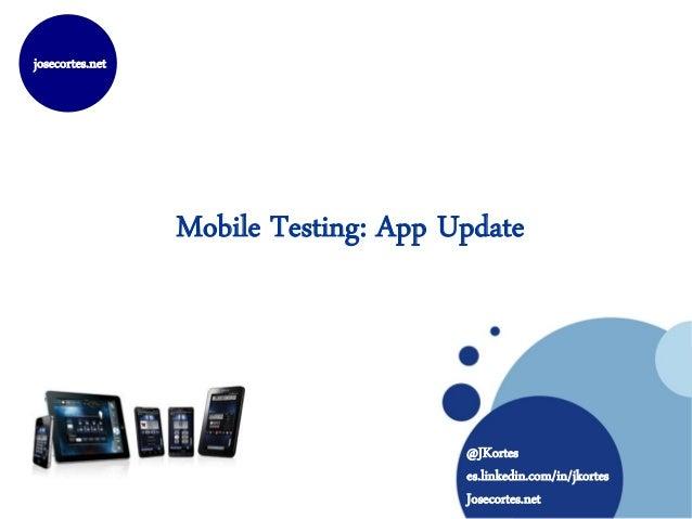 josecortes.net                 Mobile Testing: App Update                                      @JKortes                   ...