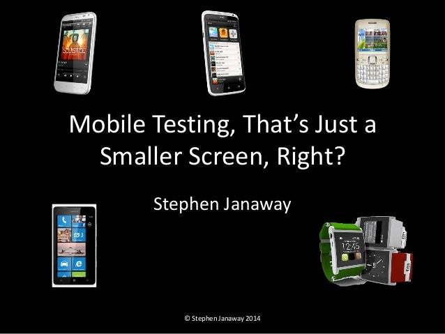 Mobile Testing, That's Just a  Smaller Screen, Right?  Stephen Janaway  © Stephen Janaway 2014