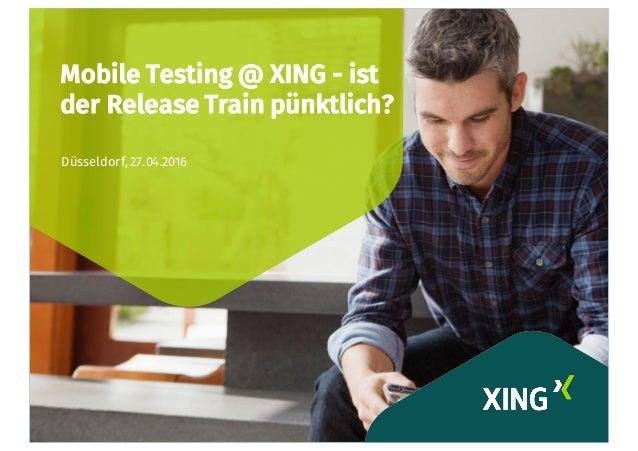 Mobile Testing @ XING - ist der Release Train pünktlich? Düsseldorf, 27.04.2016