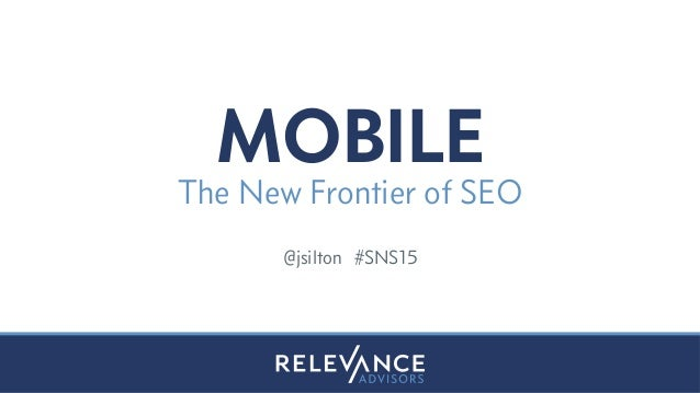 MOBILE The New Frontier of SEO @jsilton #SNS15