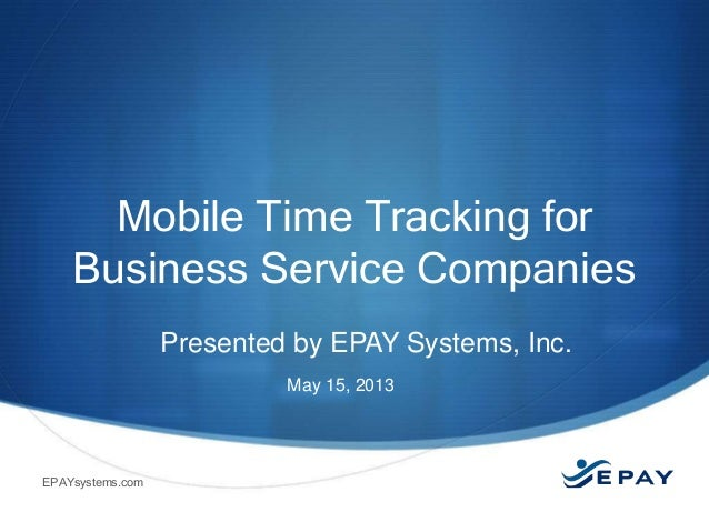 Mobile Time Tracking for Business Service Companies Presented by EPAY Systems, Inc. May 15, 2013  EPAYsystems.com