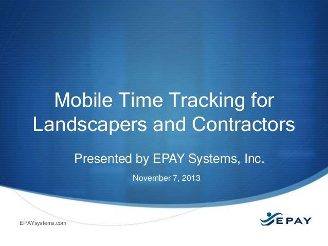 Mobile Time Tracking for Landscapers and Contractors Presented by EPAY Systems, Inc. November 7, 2013  EPAYsystems.com