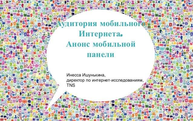 Аудитория мобильного Интернета. Анонс мобильной панели Инесса Ишунькина, директор по интернет-исследованиям, TNS