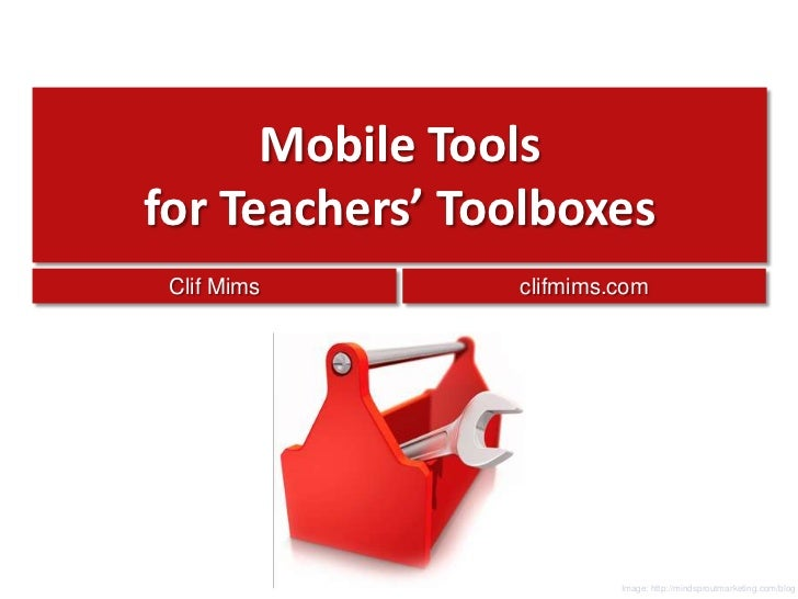 Mobile Toolsfor Teachers' Toolboxes<br />Clif Mims<br />clifmims.com<br />Image: http://mindsproutmarketing.com/blog<br />