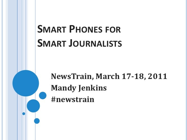 Smart Phones for Smart Journalists<br />NewsTrain, March 17-18, 2011<br />Mandy Jenkins<br />#newstrain<br />
