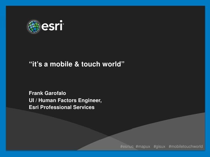 """it's a mobile & touch world""Frank GarofaloUI / Human Factors Engineer,Esri Professional Services                         ..."