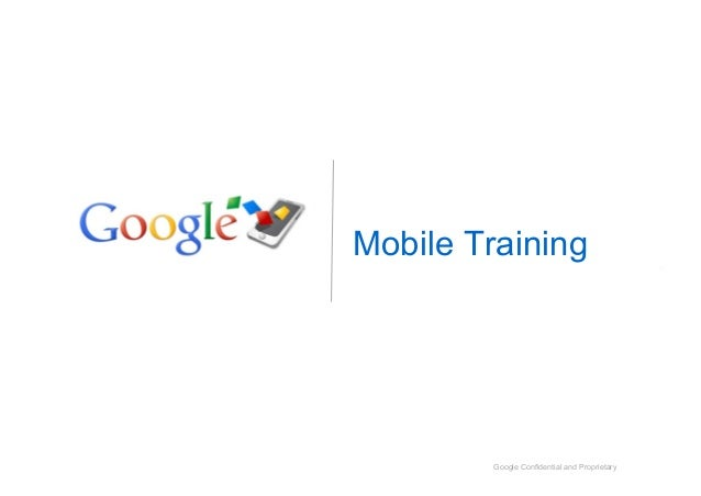 Google Confidential and Proprietary Mobile Training Google Confidential and Proprietary