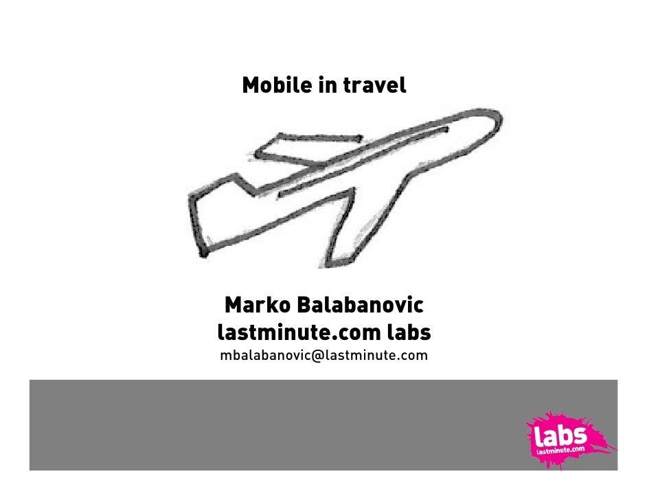 Mobile in travel      Marko Balabanovic lastminute.com labs mbalabanovic@lastminute.com