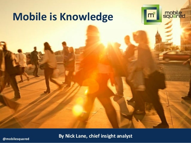 By Nick Lane, chief insight analyst@mobilesquared Mobile is Knowledge