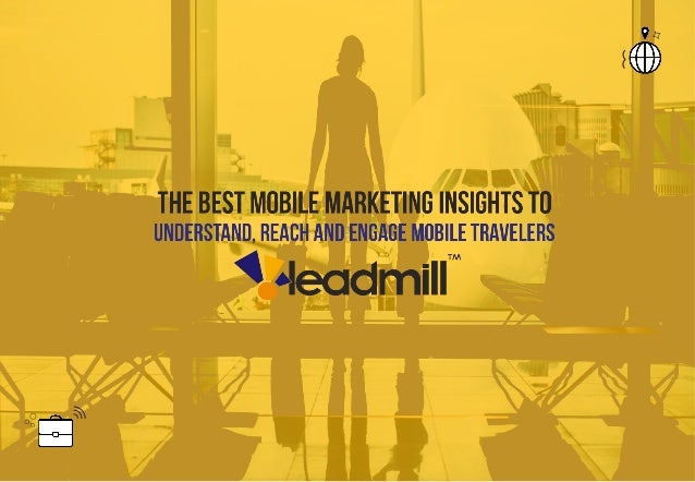 2015 Leadmill All Rights Reserved          Mobile marketing insights Understand, reach and engage mobile travelers I...