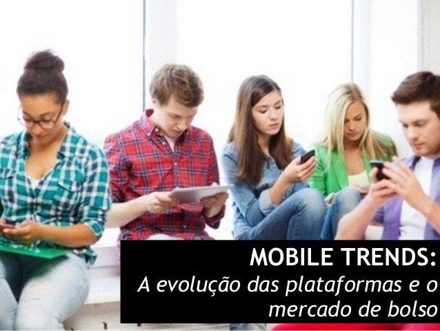 MOBILE TRENDS: A evolução das plataformas e o mercado de bolso