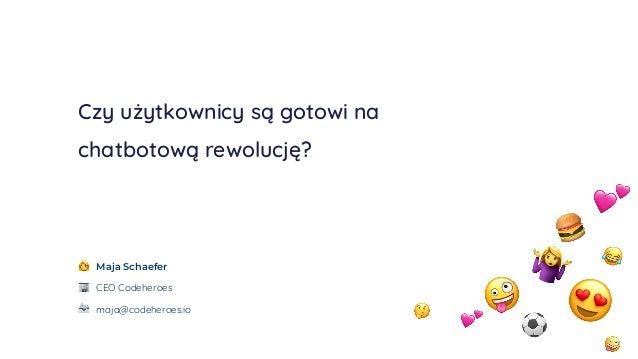 Czy użytkownicy są gotowi na chatbotową rewolucję? Maja Schaefer CEO Codeheroes maja@codeheroes.io