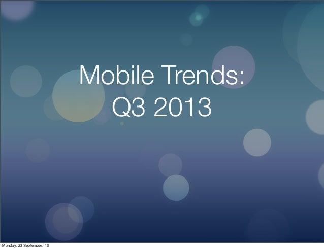 Mobile Trends: Q3 2013 Monday, 23 September, 13