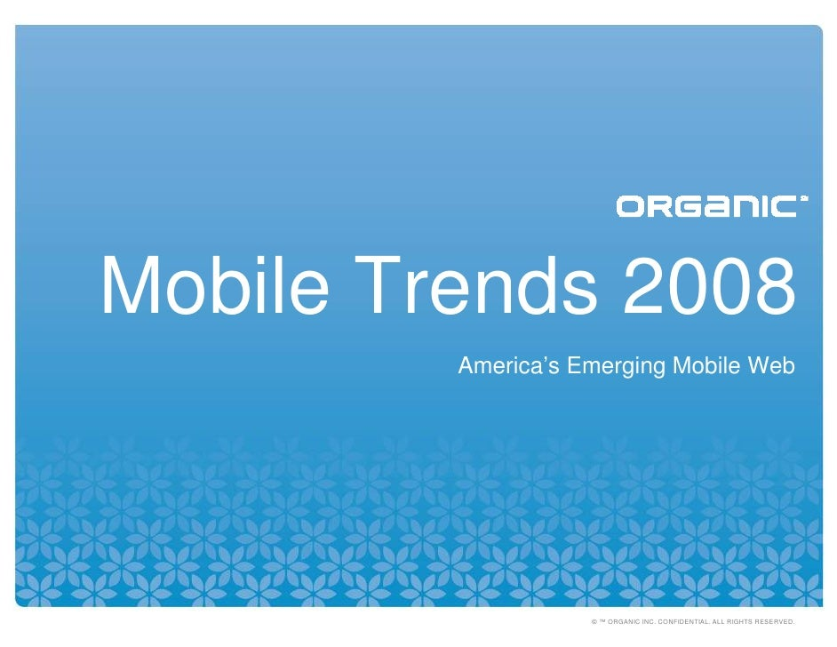 Mobile Trends 2008          America's Emerging Mobile Web                         © ™ ORGANIC INC. CONFIDENTIAL. ALL RIGHT...