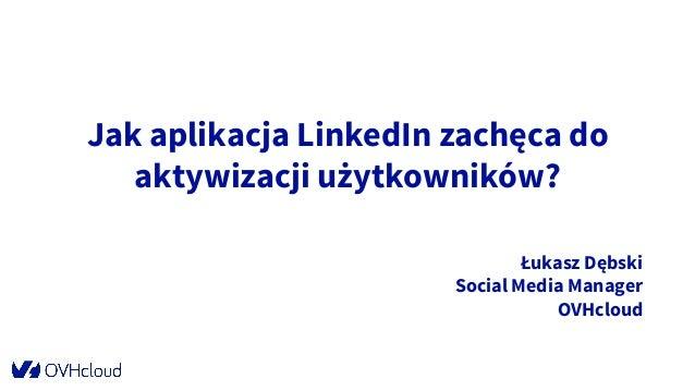 Jak aplikacja LinkedIn zachęca do aktywizacji użytkowników? Łukasz Dębski Social Media Manager OVHcloud