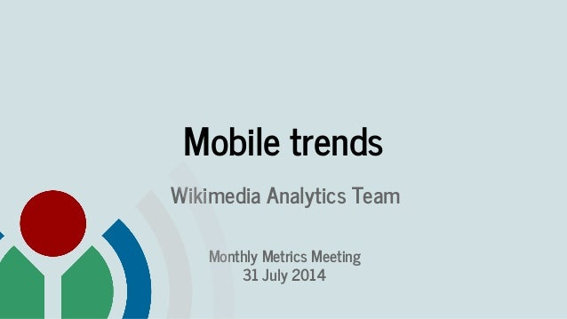 Mobile trends Wikimedia Analytics Team Monthly Metrics Meeting 31 July 2014