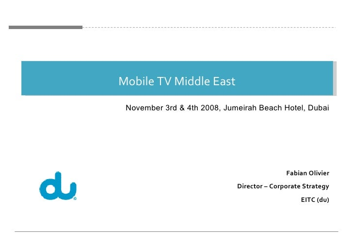 Mobile TV Middle East Fabian Olivier Director – Corporate Strategy EITC (du) November 3rd & 4th 2008, Jumeirah Beach Hotel...