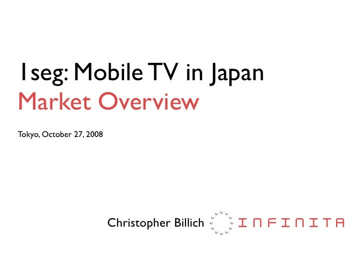 1seg: Mobile TV in Japan Market Overview Tokyo, October 27, 2008                               Christopher Billich