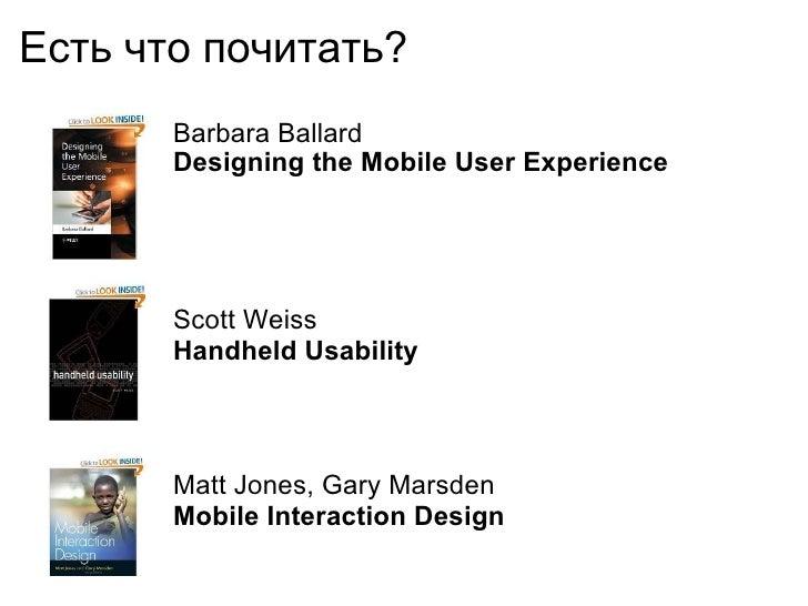Есть что почитать ?  <ul><li>Barbara Ballard </li></ul><ul><li>Designing the Mobile User Experience </li></ul>Scott Weiss ...