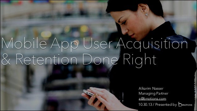 Mobile App User Acquisition & Retention Done Right Alkarim Nasser Managing Partner a@bnotions.com 10.30.13 / Presented by