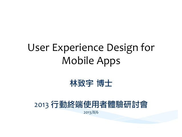 User  Experience  Design  for   Mobile  Apps     林致宇 博士  2013  行動終端使用者體驗研討會   2013/8/6