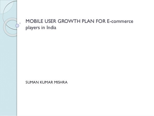 MOBILE USER GROWTH PLAN FOR E-commerce players in India SUMAN KUMAR MISHRA