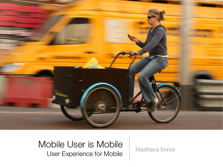 Mobile User is Mobile          Madhava Enros   User Experience for Mobile