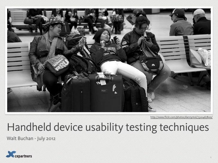 http://www.flickr.com/photos/dannymol/7520467800/Handheld device usability testing techniquesWalt Buchan - July 2012      ...