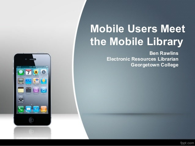 Mobile Users Meetthe Mobile Library                     Ben Rawlins   Electronic Resources Librarian              Georgeto...