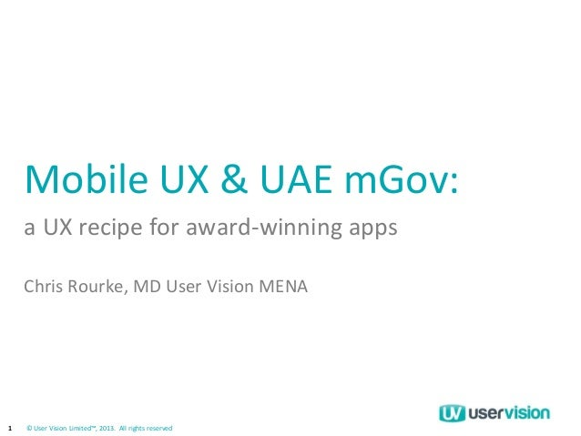 1  © User Vision Limited™, 2013. All rights reserved  Mobile UX & UAE mGov:  a UX recipe for award-winning apps  Chris Rou...