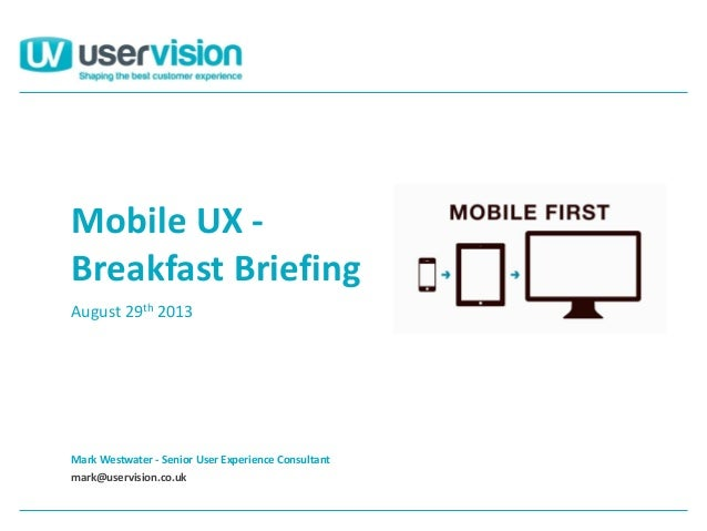 Mark Westwater - Senior User Experience Consultant mark@uservision.co.uk Mobile UX - Breakfast Briefing August 29th 2013