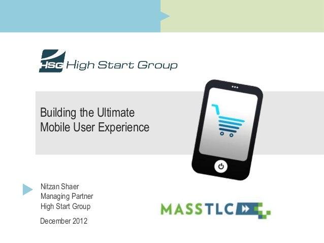 Building the UltimateMobile User ExperienceNitzan ShaerManaging PartnerHigh Start GroupDecember 2012