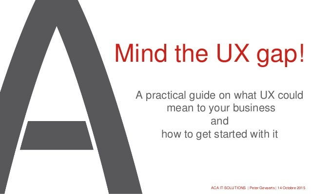A practical guide on what UX could mean to your business and how to get started with it Mind the UX gap! ACA IT-SOLUTIONS ...