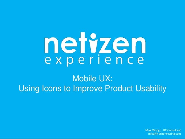 Mike Wong | UX Consultant mike@netizentesting.com Mobile UX: Using Icons to Improve Product Usability
