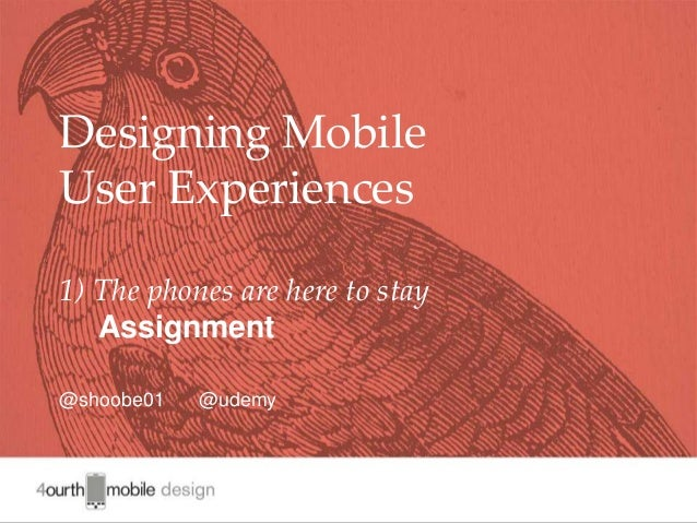 1 Designing Mobile User Experiences 1) The phones are here to stay Assignment @shoobe01 @udemy
