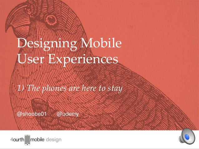 1 Designing Mobile User Experiences 1) The phones are here to stay @shoobe01 @udemy