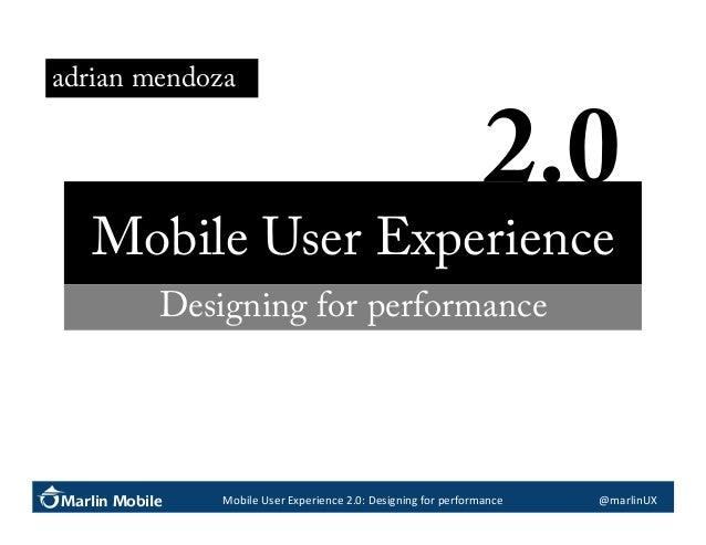 adrian mendoza  2.0   Mobile User Experience Designing for performance  Marlin Mobile  Mobile  User  Experience  2...