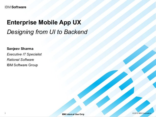 © 2013 IBM CorporationIBM Internal Use Only1Enterprise Mobile App UXDesigning from UI to BackendSanjeev SharmaExecutive IT...