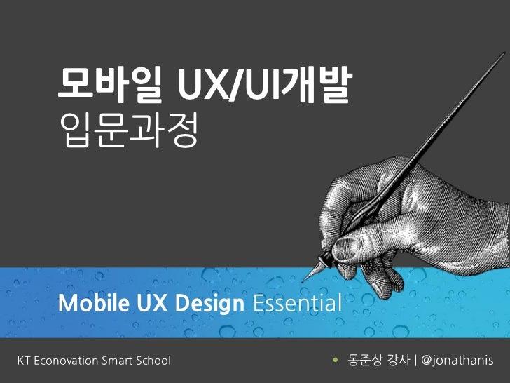 모바일 UX/UI개발       입문과정       Mobile UX Design EssentialKT Econovation Smart School      동준상 강사 | @jonathanis