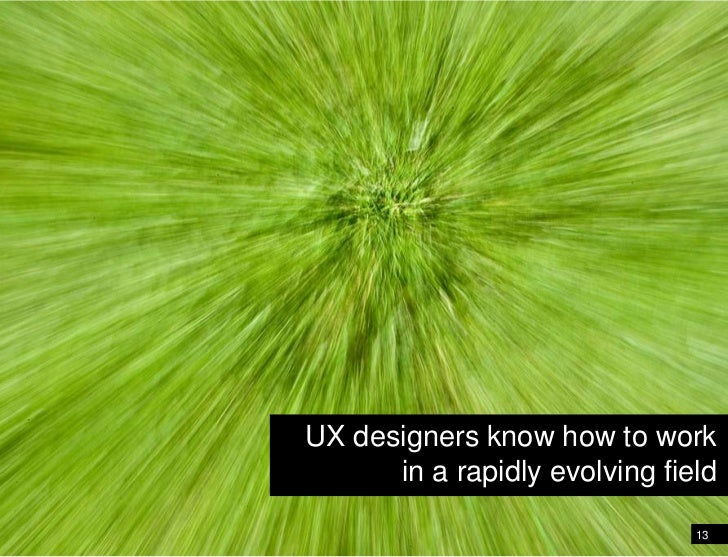 UX designers know how to work <br />in a rapidly evolving field<br />13<br />Web designers know how to work in a rapidly e...
