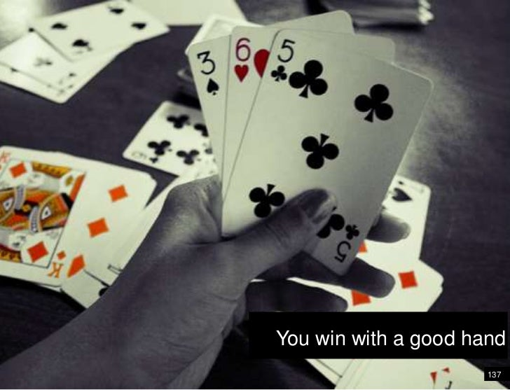 You win with a good hand<br />137<br />It's like a game of cards<br />