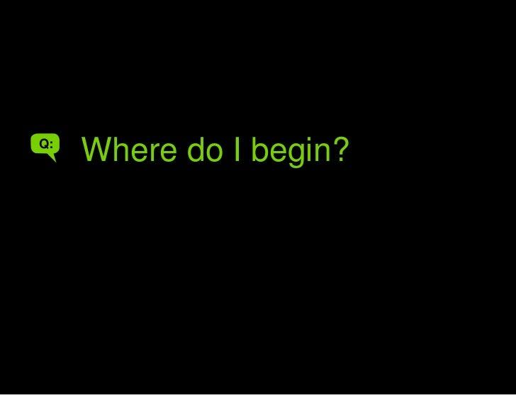 Where do I begin?<br />Where do I begin?<br />Q:<br />