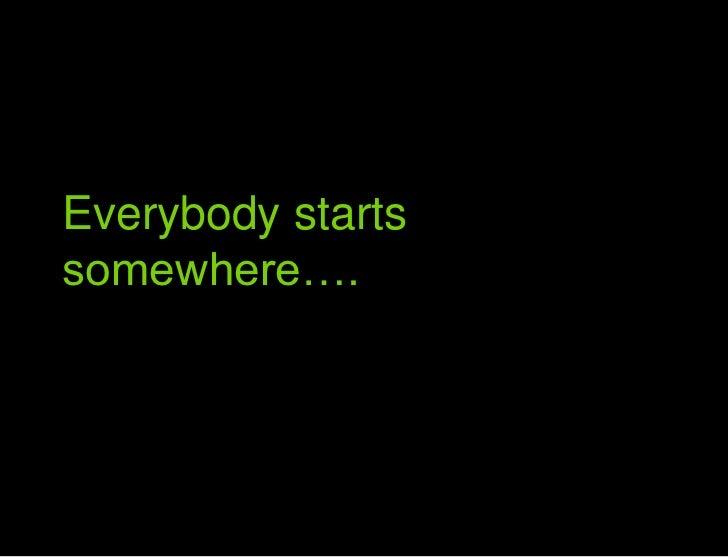 Everybody starts somewhere<br />Everybody starts somewhere….<br />