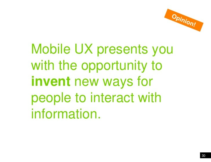 30<br />Mobile presents an opportunity to invent new ways…<br />Opinion!<br />Mobile UX presents you with the opportunity ...