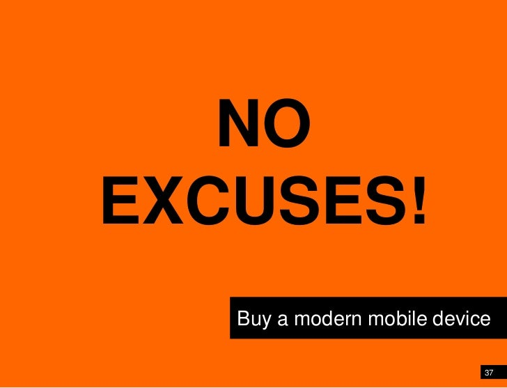 37<br />Shift your perspective and point of view<br />NO EXCUSES!<br />Buy a modern mobile device<br />