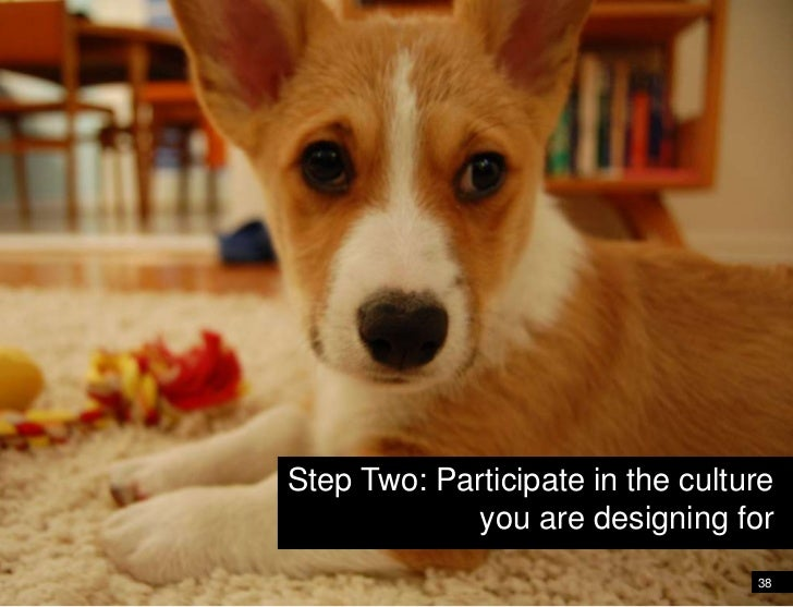 38<br />Shift your perspective and point of view<br />Step Two: Participate in the cultureyou are designing for<br />