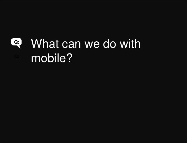 What can we do with mobile?<br />Q:<br />Q:<br />