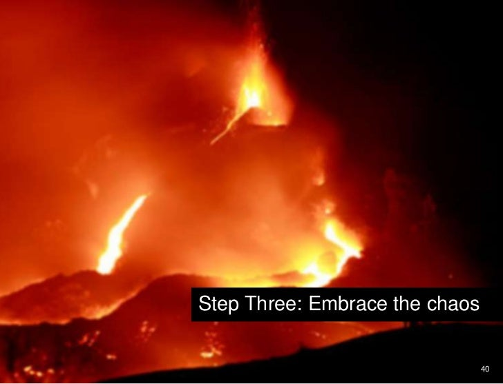 40<br />Shift your perspective and point of view<br />Step Three: Embrace the chaos<br />